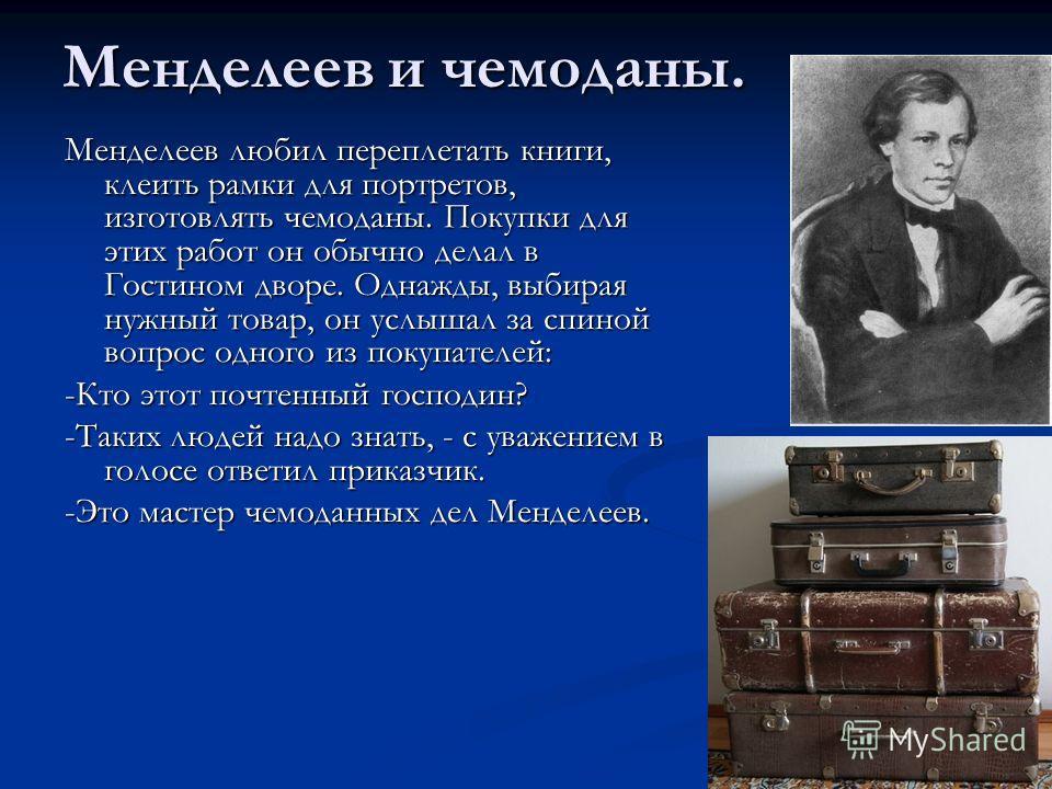 Менделеев и чемоданы. Менделеев любил переплетать книги, клеить рамки для портретов, изготовлять чемоданы. Покупки для этих работ он обычно делал в Гостином дворе. Однажды, выбирая нужный товар, он услышал за спиной вопрос одного из покупателей: -Кто