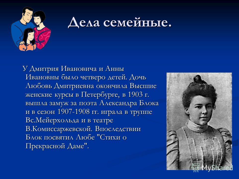 Дела семейные. У Дмитрия Ивановича и Анны Ивановны было четверо детей. Дочь Любовь Дмитриевна окончила Высшие женские курсы в Петербурге, в 1903 г. вышла замуж за поэта Александра Блока и в сезон 1907-1908 гг. играла в труппе Вс.Мейерхольда и в театр