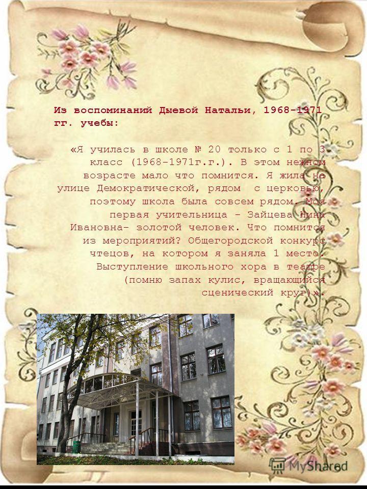 Из воспоминаний Дыевой Натальи, 1968-1971 гг. учебы: «Я училась в школе 20 только с 1 по 3 класс (1968-1971г.г.). В этом нежном возрасте мало что помнится. Я жила на улице Демократической, рядом с церковью, поэтому школа была совсем рядом. Моя первая