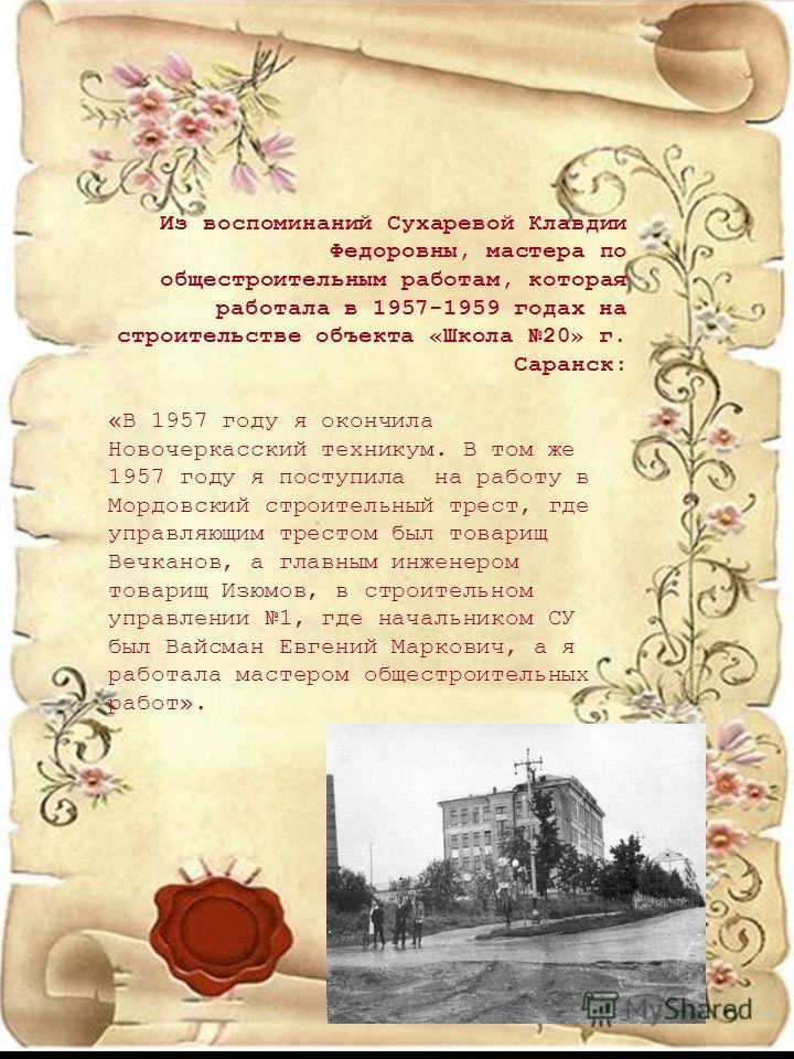 Из воспоминаний Сухаревой Клавдии Федоровны, мастера по общестроительным работам, которая работала в 1957-1959 годах на строительстве объекта «Школа 20» г. Саранск: «В 1957 году я окончила Новочеркасский техникум. В том же 1957 году я поступила на ра
