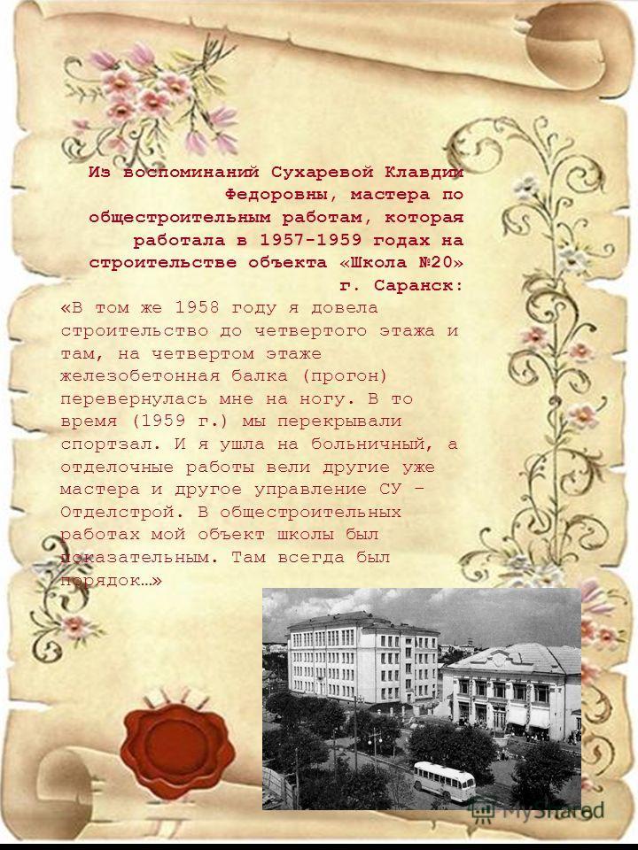 Из воспоминаний Сухаревой Клавдии Федоровны, мастера по общестроительным работам, которая работала в 1957-1959 годах на строительстве объекта «Школа 20» г. Саранск: «В том же 1958 году я довела строительство до четвертого этажа и там, на четвертом эт