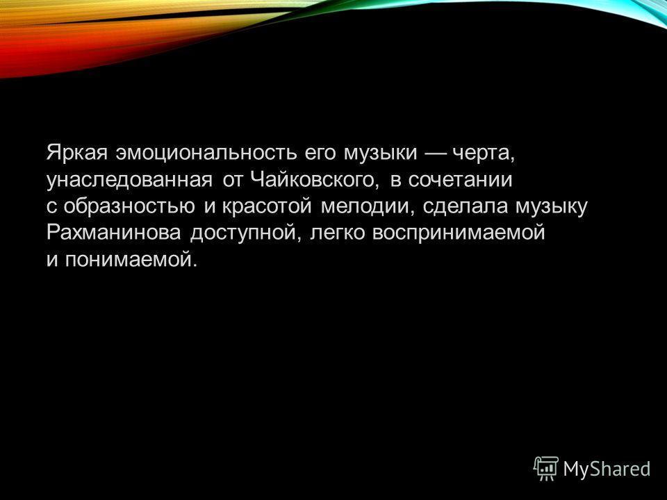 Яркая эмоциональность его музыки черта, унаследованная от Чайковского, в сочетании с образностью и красотой мелодии, сделала музыку Рахманинова доступной, легко воспринимаемой и понимаемой.