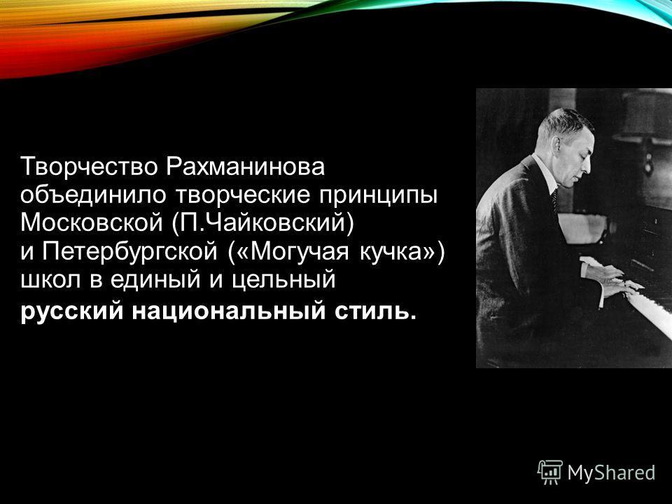 Творчество Рахманинова объединило творческие принципы Московской (П.Чайковский) и Петербургской («Могучая кучка») школ в единый и цельный русский национальный стиль.