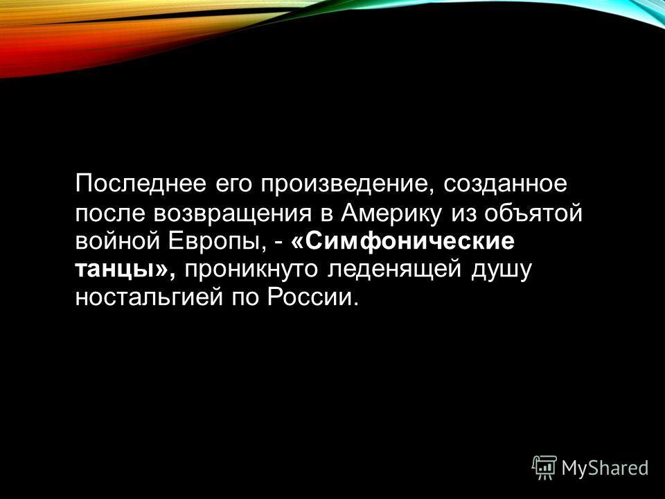 Последнее его произведение, созданное после возвращения в Америку из объятой войной Европы, - «Симфонические танцы», проникнуто леденящей душу ностальгией по России.