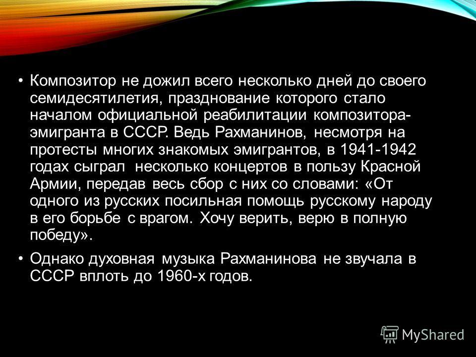 Композитор не дожил всего несколько дней до своего семидесятилетия, празднование которого стало началом официальной реабилитации композитора- эмигранта в СССР. Ведь Рахманинов, несмотря на протесты многих знакомых эмигрантов, в 1941-1942 годах сыграл
