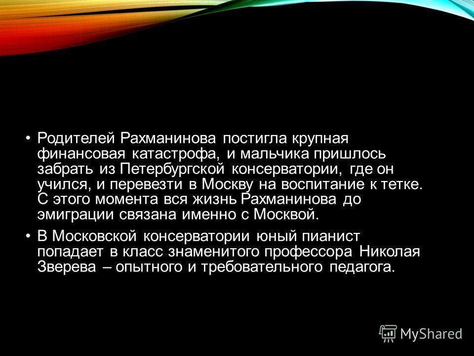Родителей Рахманинова постигла крупная финансовая катастрофа, и мальчика пришлось забрать из Петербургской консерватории, где он учился, и перевезти в Москву на воспитание к тетке. С этого момента вся жизнь Рахманинова до эмиграции связана именно с М