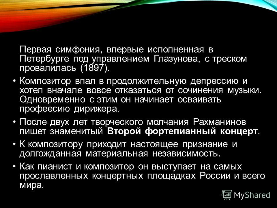 Первая симфония, впервые исполненная в Петербурге под управлением Глазунова, с треском провалилась (1897). Композитор впал в продолжительную депрессию и хотел вначале вовсе отказаться от сочинения музыки. Одновременно с этим он начинает осваивать про