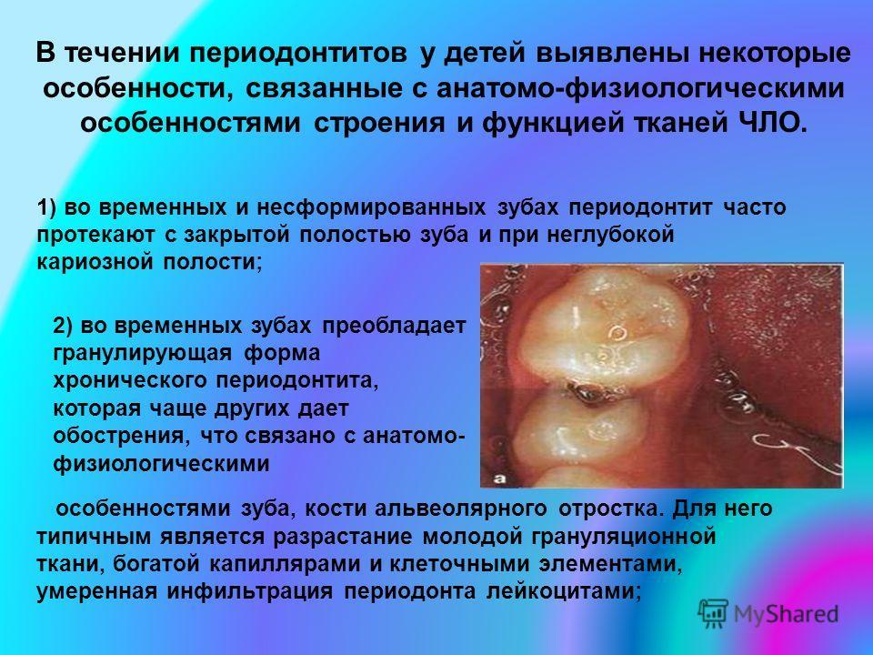 В течении периодонтитов у детей выявлены некоторые особенности, связанные с анатомо-физиологическими особенностями строения и функцией тканей ЧЛО. 1) во временных и несформированных зубах периодонтит часто протекают с закрытой полостью зуба и при нег