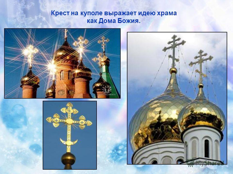 Крест на куполе выражает идею храма как Дома Божия.