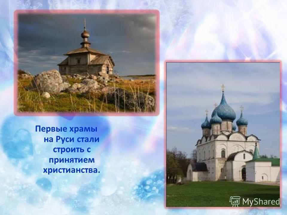 Первые храмы на Руси стали строить с принятием христианства.