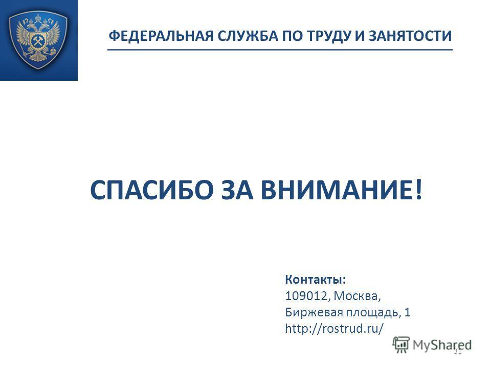 СПАСИБО ЗА ВНИМАНИЕ! 31 Контакты: 109012, Москва, Биржевая площадь, 1 http://rostrud.ru/ ФЕДЕРАЛЬНАЯ СЛУЖБА ПО ТРУДУ И ЗАНЯТОСТИ