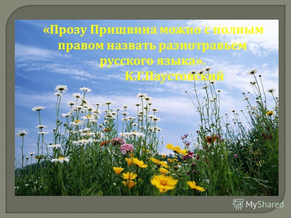 « Прозу Пришвина можно с полным правом назвать разнотравьем русского языка ». К. Г. Паустовский