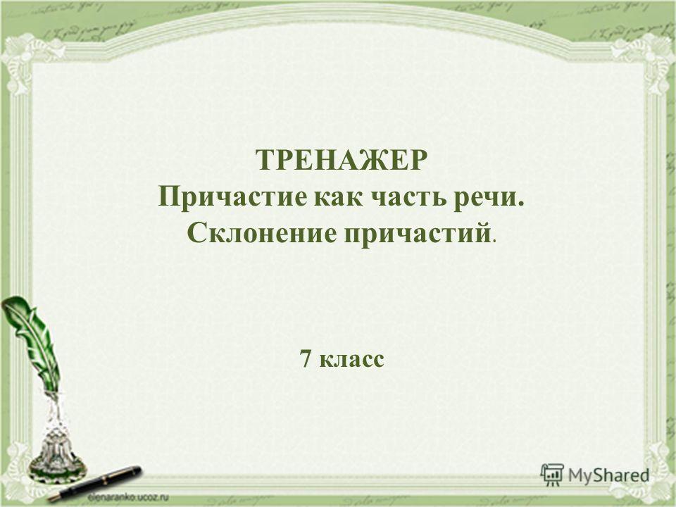 ТРЕНАЖЕР Причастие как часть речи. Склонение причастий. 7 класс