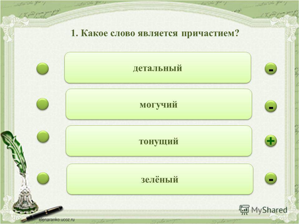 - - - - + + - - детальный могучий тонущий зелёный 1. Какое слово является причастием?