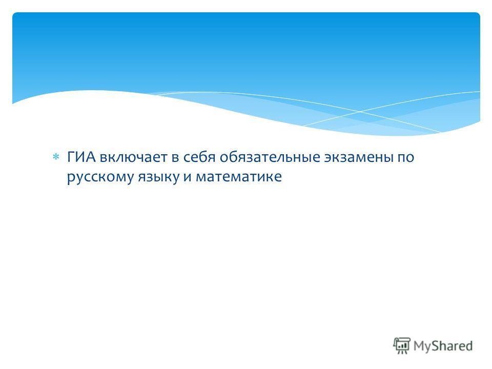 ГИА включает в себя обязательные экзамены по русскому языку и математике