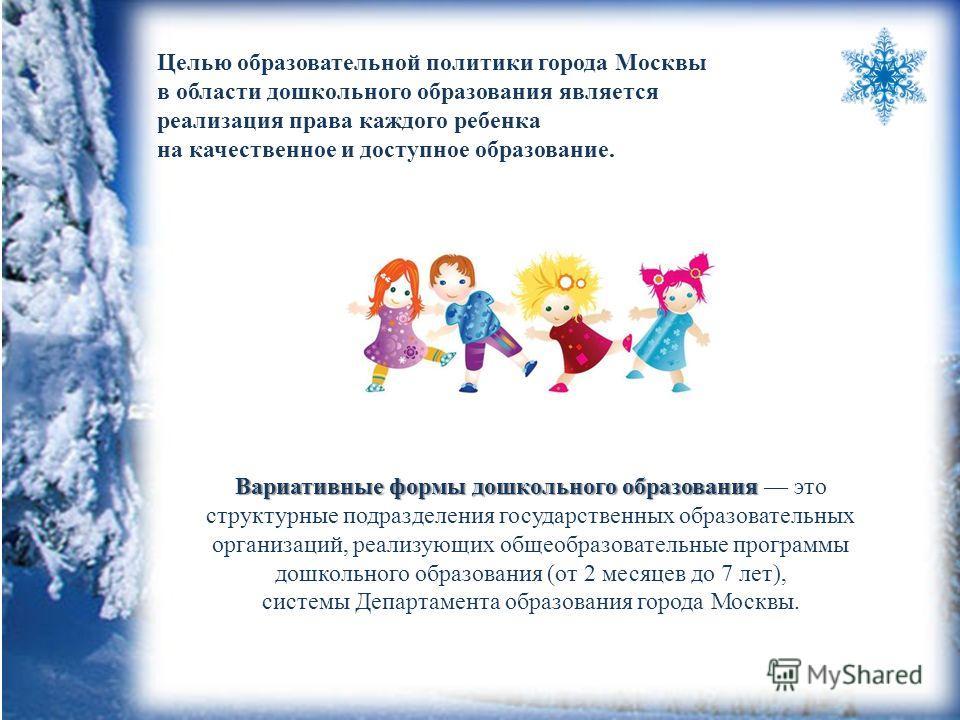 Целью образовательной политики города Москвы в области дошкольного образования является реализация права каждого ребенка на качественное и доступное образование. Вариативные формы дошкольного образования Вариативные формы дошкольного образования это