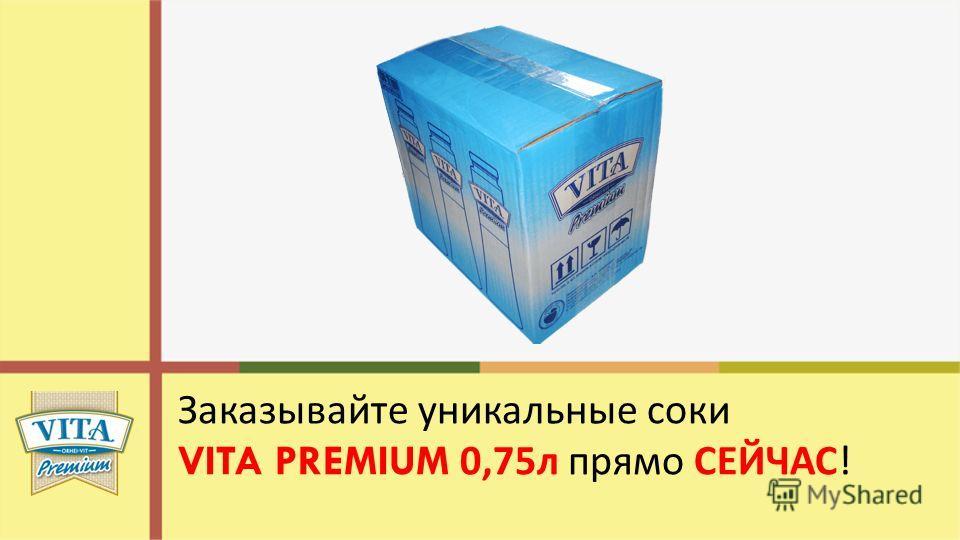 Заказывайте уникальные соки VITA PREMIUM 0,75 л прямо СЕЙЧАС !