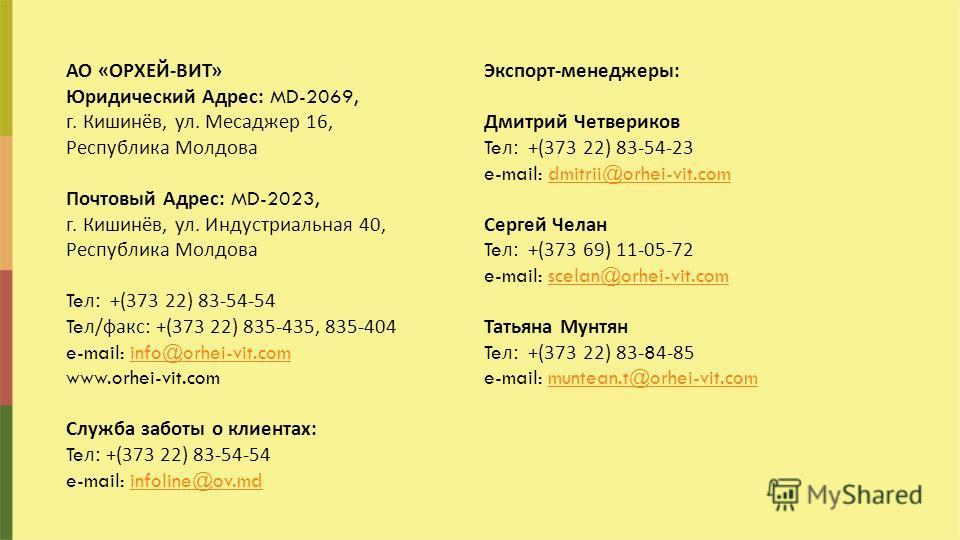 АО « ОРХЕЙ - ВИТ » Юридический Адрес : MD-2069, г. Кишинёв, ул. Месаджер 16, Республика Молдова Почтовый Адрес : MD-2023, г. Кишинёв, ул. Индустриальная 40, Республика Молдова Te л : +(373 22) 83-54-54 Te л / факс : +(373 22) 835-435, 835-404 e-mail: