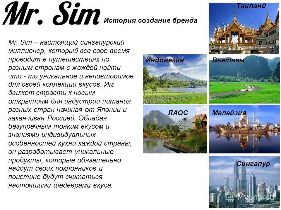 Mr. Sim – настоящий сингапурский миллионер, который все свое время проводит в путешествиях по разным странам с жаждой найти что - то уникальное и неповторимое для своей коллекции вкусов. Им движет страсть к новым открытиям для индустрии питания разны
