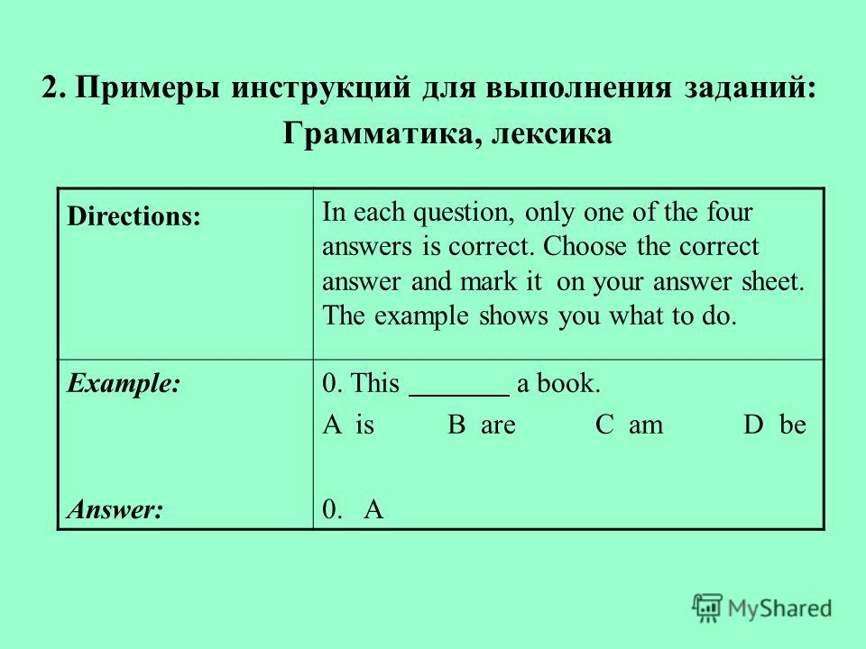 2. Примеры инструкций для выполнения заданий: Грамматика, лексика Directions: In each question, only one of the four answers is correct. Choose the correct answer and mark it on your answer sheet. The example shows you what to do. Example:0. This a b