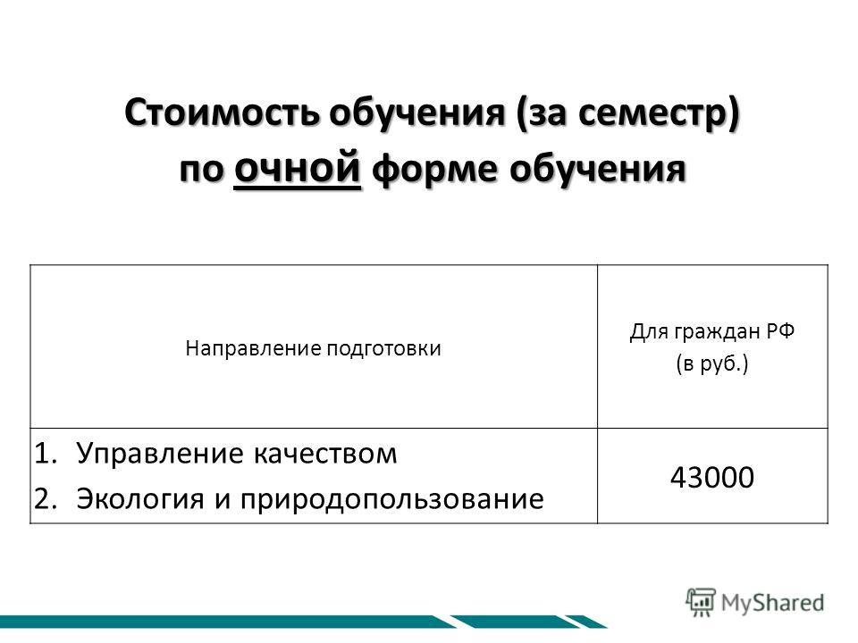 Стоимость обучения (за семестр) по очной форме обучения Направление подготовки Для граждан РФ (в руб.) 1.Управление качеством 2.Экология и природопользование 43000