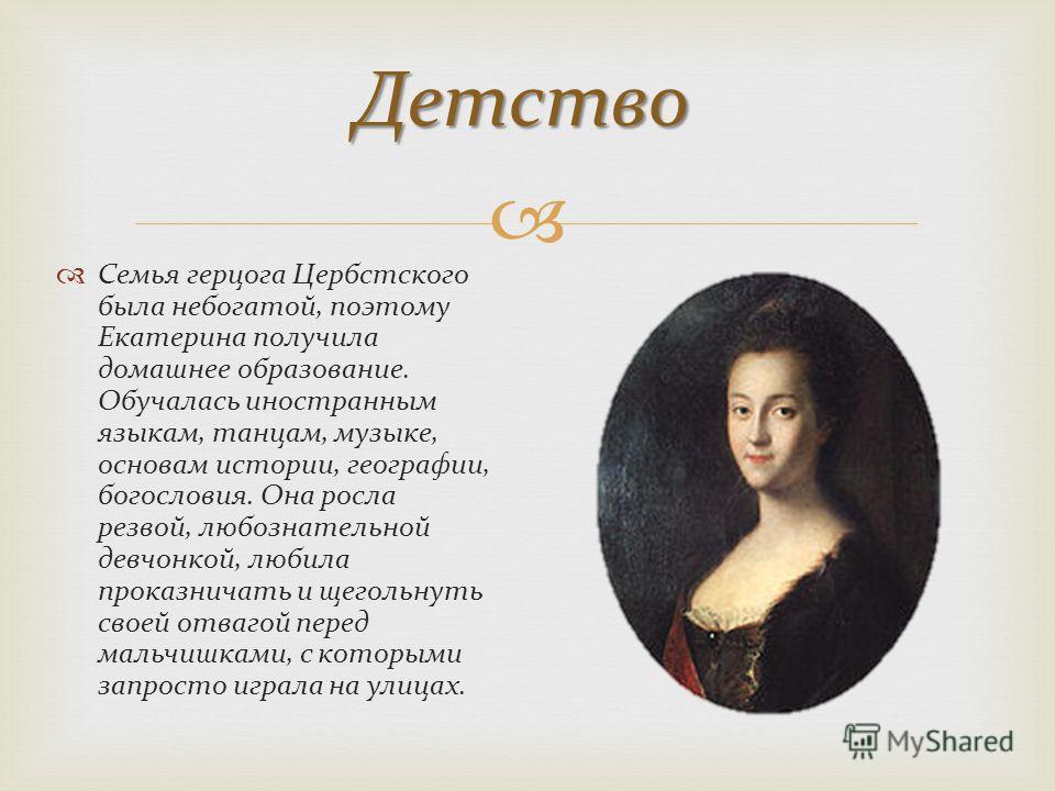 Детство Семья герцога Цербстского была небогатой, поэтому Екатерина получила домашнее образование. Обучалась иностранным языкам, танцам, музыке, основам истории, географии, богословия. Она росла резвой, любознательной девчонкой, любила проказничать и
