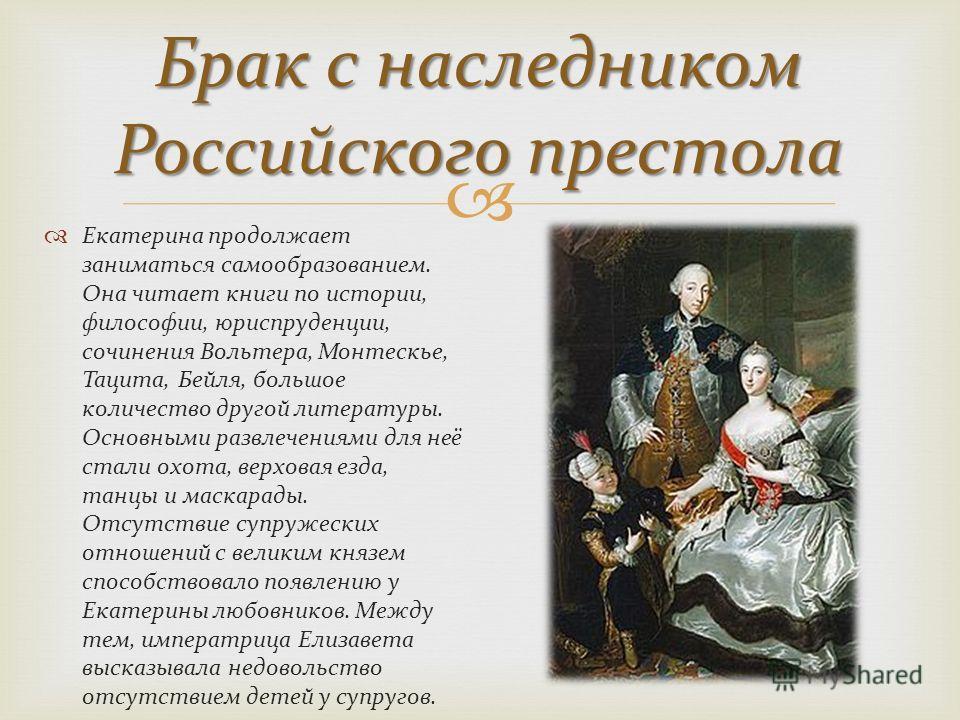 Брак с наследником Российского престола Екатерина продолжает заниматься самообразованием. Она читает книги по истории, философии, юриспруденции, сочинения Вольтера, Монтескье, Тацита, Бейля, большое количество другой литературы. Основными развлечения