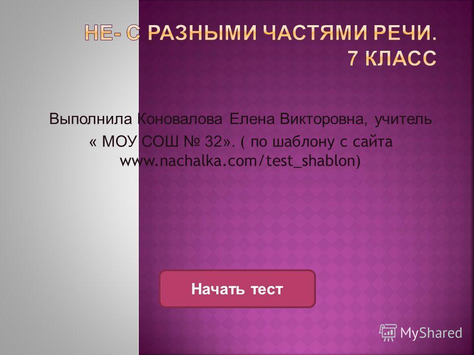 Выполнила Коновалова Елена Викторовна, учитель « МОУ СОШ 32». ( по шаблону с сайта www.nachalka.com/test_shablon) Начать тест