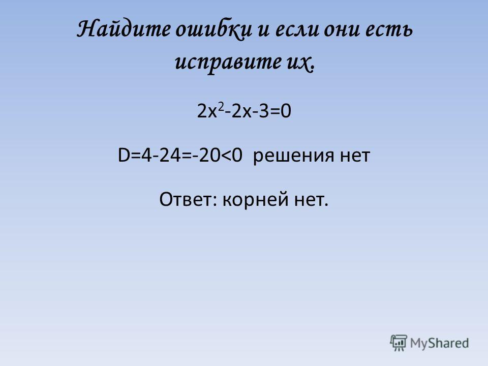 Найдите ошибки и если они есть исправите их. 2х 2 -2х-3=0 D=4-24=-20