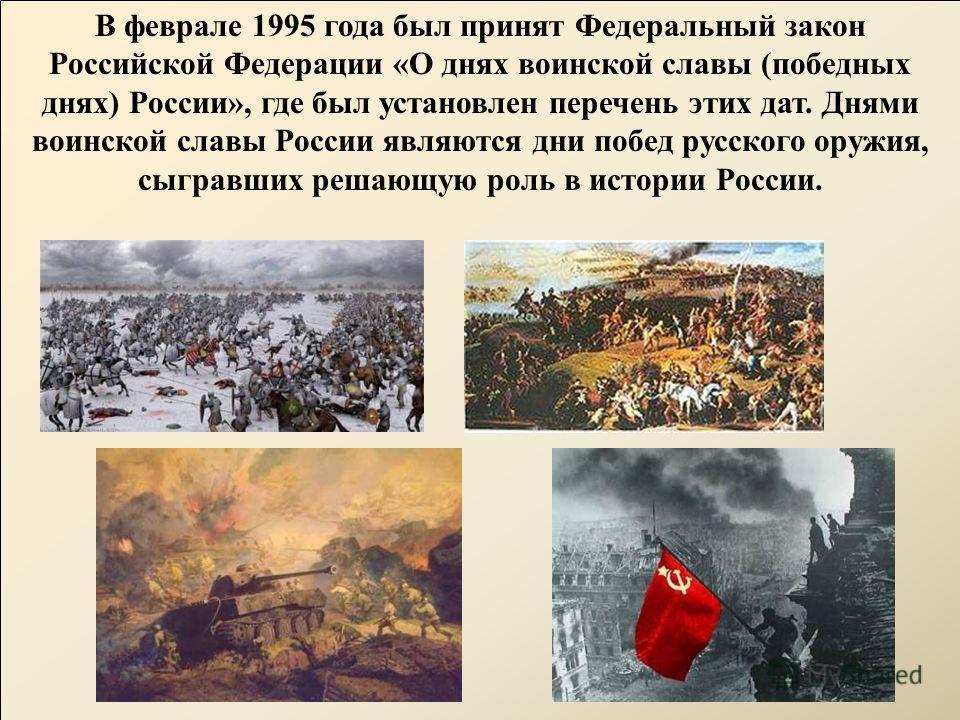 В феврале 1995 года был принят Федеральный закон Российской Федерации «О днях воинской славы (победных днях) России», где был установлен перечень этих дат. Днями воинской славы России являются дни побед русского оружия, сыгравших решающую роль в исто