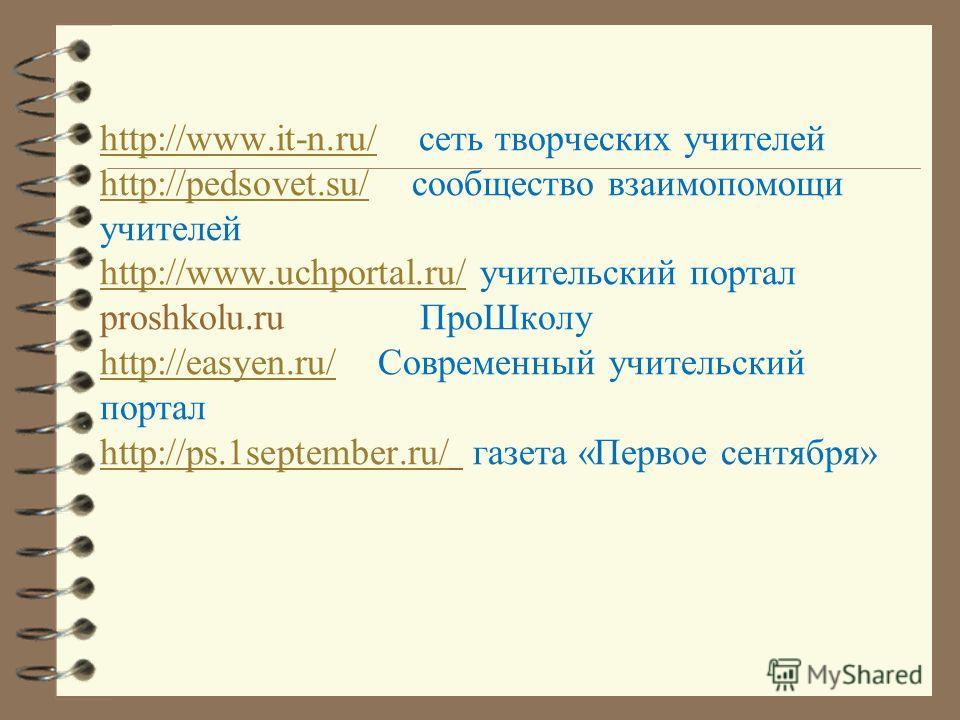 http://www.it-n.ru/http://www.it-n.ru/ сеть творческих учителей http://pedsovet.su/ сообщество взаимопомощи учителей http://www.uchportal.ru/ учительский портал proshkolu.ru ПроШколу http://easyen.ru/ Современный учительский портал http://ps.1septemb
