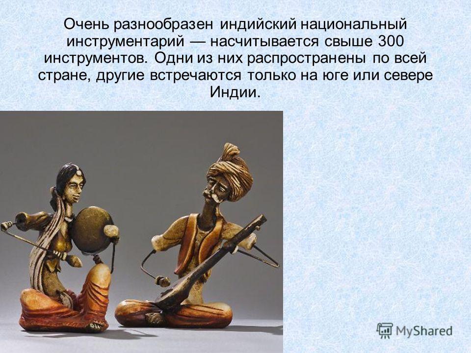 Очень разнообразен индийский национальный инструментарий насчитывается свыше 300 инструментов. Одни из них распространены по всей стране, другие встречаются только на юге или севере Индии.