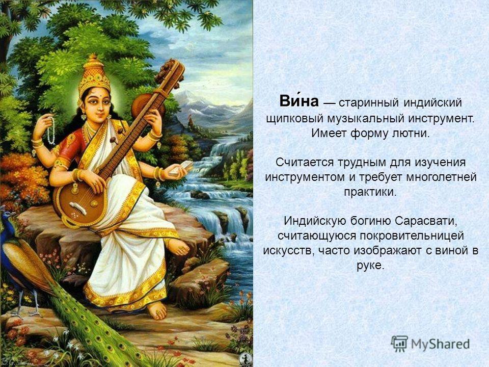 Ви́на Ви́на старинный индийский щипковый музыкальный инструмент. Имеет форму лютни. Считается трудным для изучения инструментом и требует многолетней практики. Индийскую богиню Сарасвати, считающуюся покровительницей искусств, часто изображают с вино