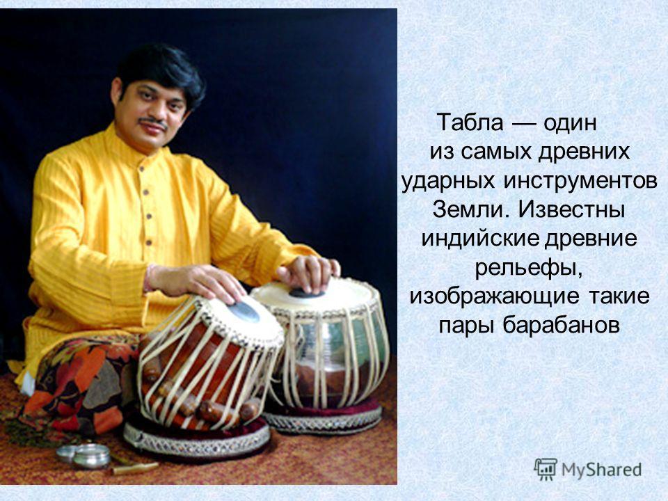 Табла один из самых древних ударных инструментов Земли. Известны индийские древние рельефы, изображающие такие пары барабанов