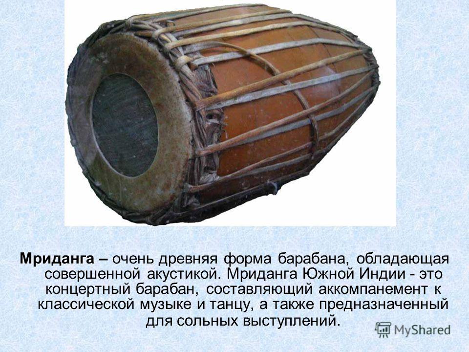 Мриданга Мриданга – очень древняя форма барабана, обладающая совершенной акустикой. Мриданга Южной Индии - это концертный барабан, составляющий аккомпанемент к классической музыке и танцу, а также предназначенный для сольных выступлений.