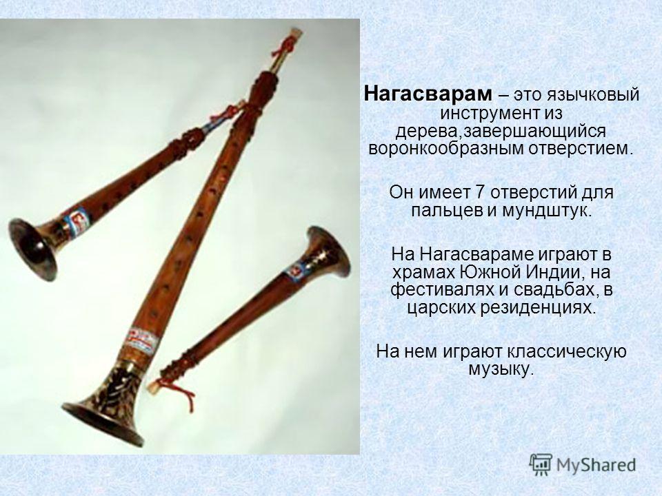 Нагасварам Нагасварам – это язычковый инструмент из дерева,завершающийся воронкообразным отверстием. Он имеет 7 отверстий для пальцев и мундштук. На Нагасвараме играют в храмах Южной Индии, на фестивалях и свадьбах, в царских резиденциях. На нем игра