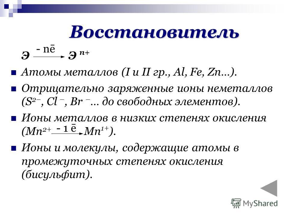 ЭЭ n+ Атомы металлов (I и II гр., Al, Fe, Zn…). Отрицательно заряженные ионы неметаллов (S 2–, Cl –, Br – … до свободных элементов). Ионы металлов в низких степенях окисления (Mn 2+ Mn 1+ ). Ионы и молекулы, содержащие атомы в промежуточных степенях