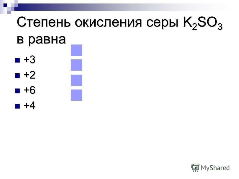 Степень окисления серы K 2 SO 3 в равна +3 +3 +2 +2 +6 +6 +4 +4