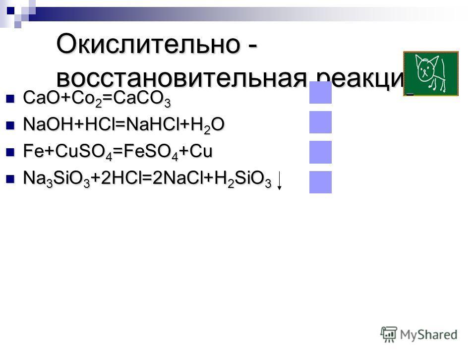 Окислительно - восстановительная реакция CaO+Co 2 =CaCO 3 CaO+Co 2 =CaCO 3 NaOH+HCl=NaHCl+H 2 O NaOH+HCl=NaHCl+H 2 O Fe+CuSO 4 =FeSO 4 +Cu Fe+CuSO 4 =FeSO 4 +Cu Na 3 SiO 3 +2HCl=2NaCl+H 2 SiO 3 Na 3 SiO 3 +2HCl=2NaCl+H 2 SiO 3