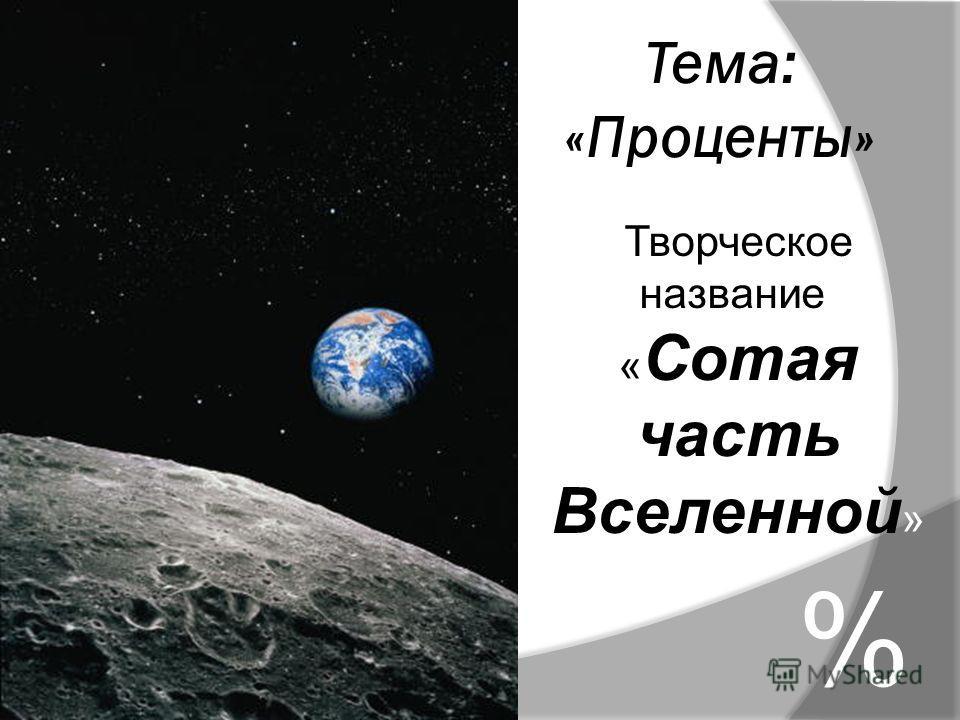 Тема: «Проценты» % Творческое название: « Сотая часть Вселенной »