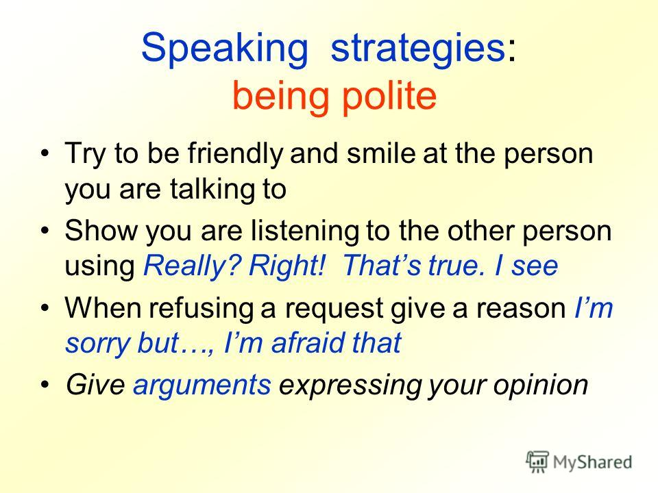 Speaking strategies: being polite Try to be friendly and smile at the person you are talking to Show you are listening to the other person using Really? Right! Thats true. I see When refusing a request give a reason Im sorry but…, Im afraid that Give