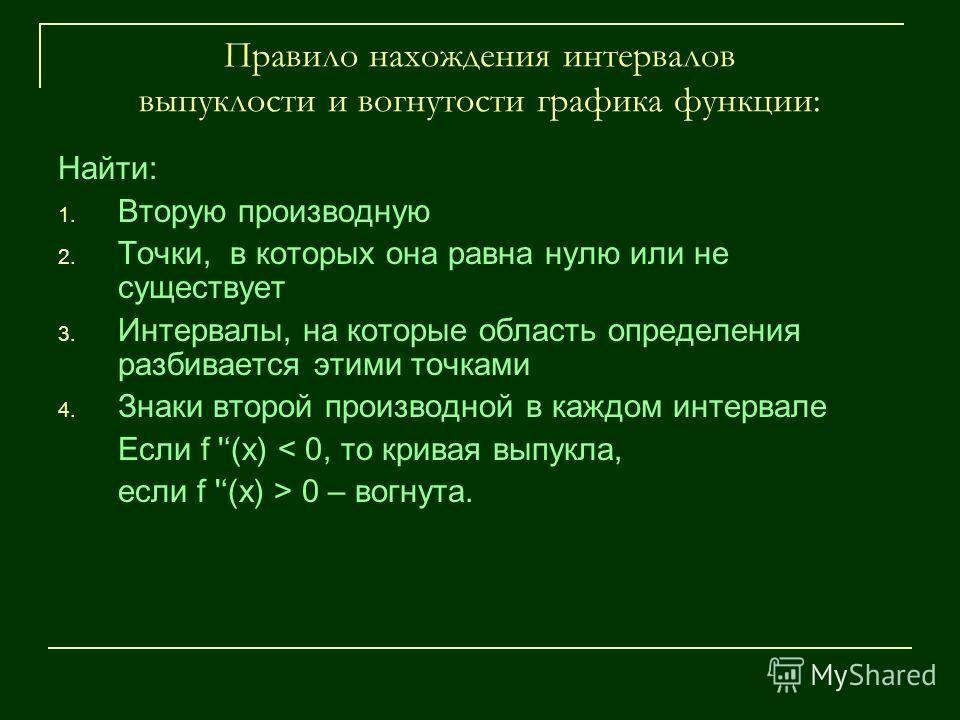 Правило нахождения интервалов выпуклости и вогнутости графика функции: Найти: 1. Вторую производную 2. Точки, в которых она равна нулю или не существует 3. Интервалы, на которые область определения разбивается этими точками 4. Знаки второй производно