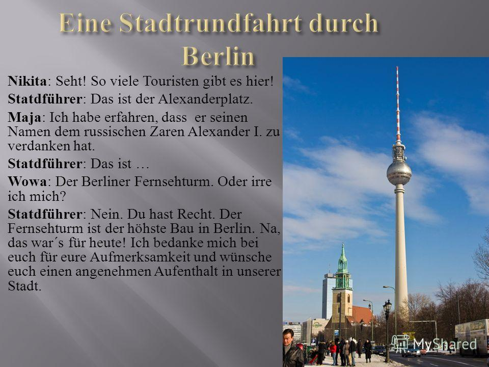 Nikita : Seht! So viele Touristen gibt es hier! Statdführer : Das ist der Alexanderplatz. Maja : Ich habe erfahren, dass er seinen Namen dem russischen Zaren Alexander Ι. zu verdanken hat. Statdführer : Das ist … Wowa : Der Berliner Fernsehturm. Oder