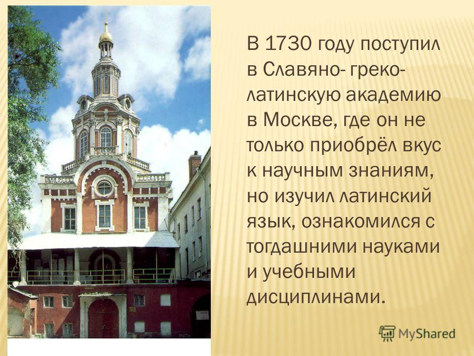 В 1730 году поступил в Славяно- греко- латинскую академию в Москве, где он не только приобрёл вкус к научным знаниям, но изучил латинский язык, ознакомился с тогдашними науками и учебными дисциплинами.