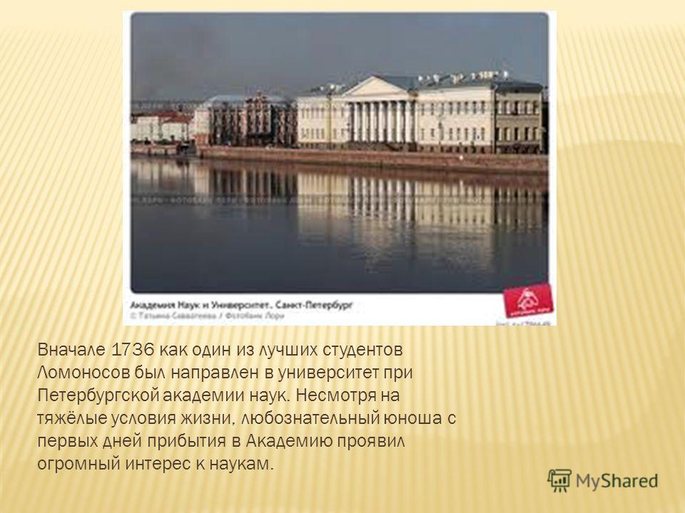 Вначале 1736 как один из лучших студентов Ломоносов был направлен в университет при Петербургской академии наук. Несмотря на тяжёлые условия жизни, любознательный юноша с первых дней прибытия в Академию проявил огромный интерес к наукам.