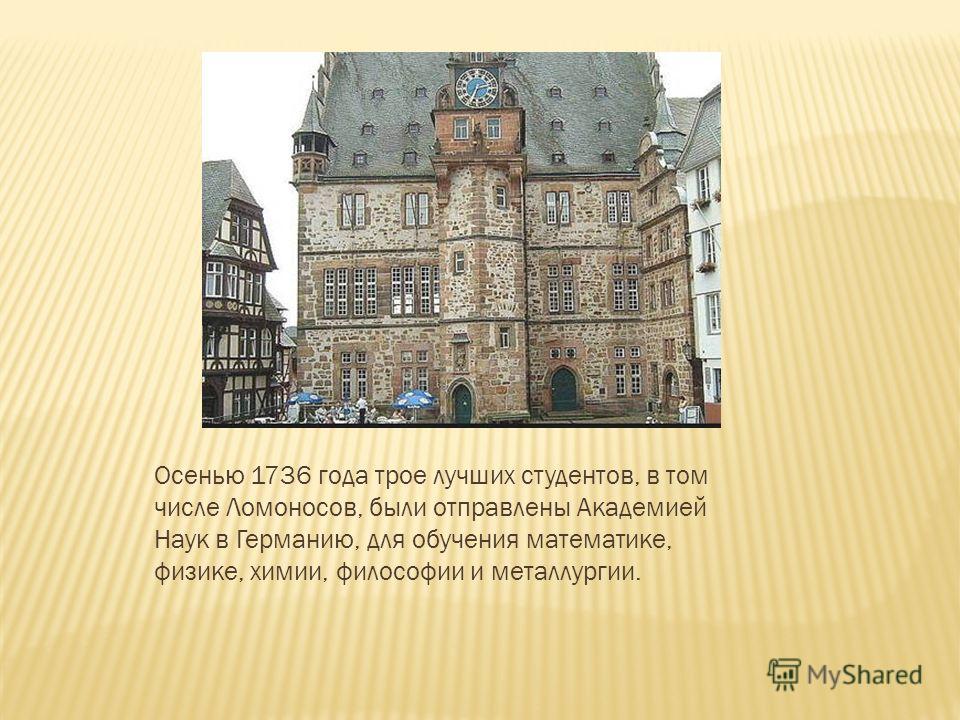 Осенью 1736 года трое лучших студентов, в том числе Ломоносов, были отправлены Академией Наук в Германию, для обучения математике, физике, химии, философии и металлургии.