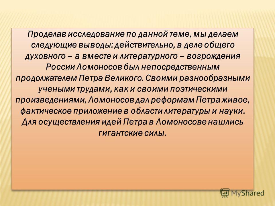 Проделав исследование по данной теме, мы делаем следующие выводы: действительно, в деле общего духовного – а вместе и литературного – возрождения России Ломоносов был непосредственным продолжателем Петра Великого. Своими разнообразными учеными трудам