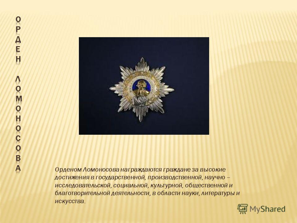 Орденом Ломоносова награждаются граждане за высокие достижения в государственной, производственной, научно – исследовательской, социальной, культурной, общественной и благотворительной деятельности, в области науки, литературы и искусства.