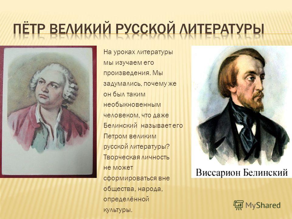 На уроках литературы мы изучаем его произведения. Мы задумались, почему же он был таким необыкновенным человеком, что даже Белинский называет его Петром великим русской литературы? Творческая личность не может сформироваться вне общества, народа, опр