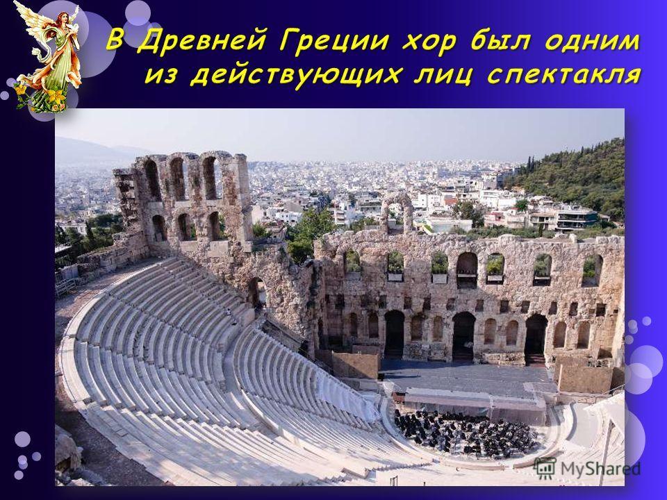 В Древней Греции хор был одним из действующих лиц спектакля